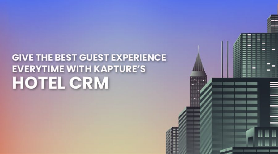 Give The Best Guest Experience Everytime With Kapture's Hotel CRM